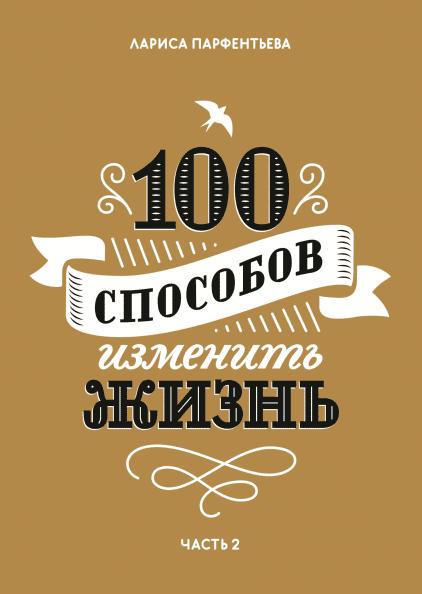 Лариса Парфентьева «100 способов изменить жизнь»  Серия «100 способов изменить жизнь» содержит множество вдохновляющих историй, авторские методики и солидную порцию мотивации для того, чт...