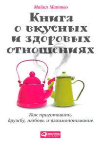 Майкл Маттео «Книга о вкусных и здоровых отношениях»